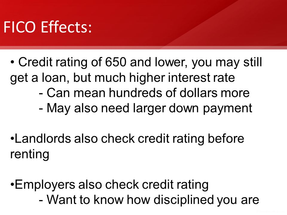 FICO Effects: Credit rating of 650 and lower, you may still get a loan, but much higher interest rate.