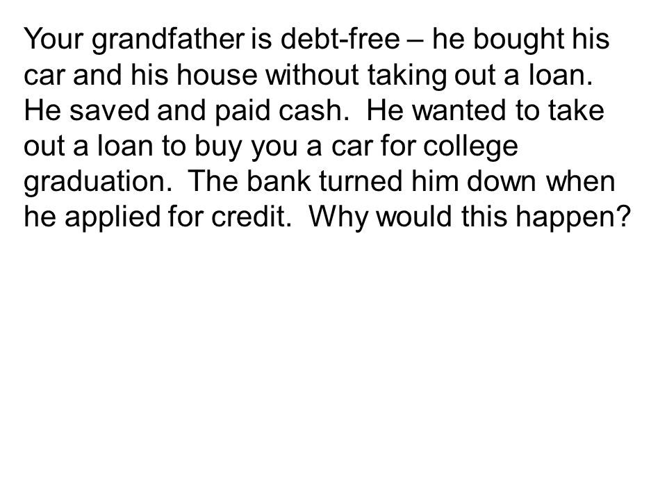 Your grandfather is debt-free – he bought his car and his house without taking out a loan.
