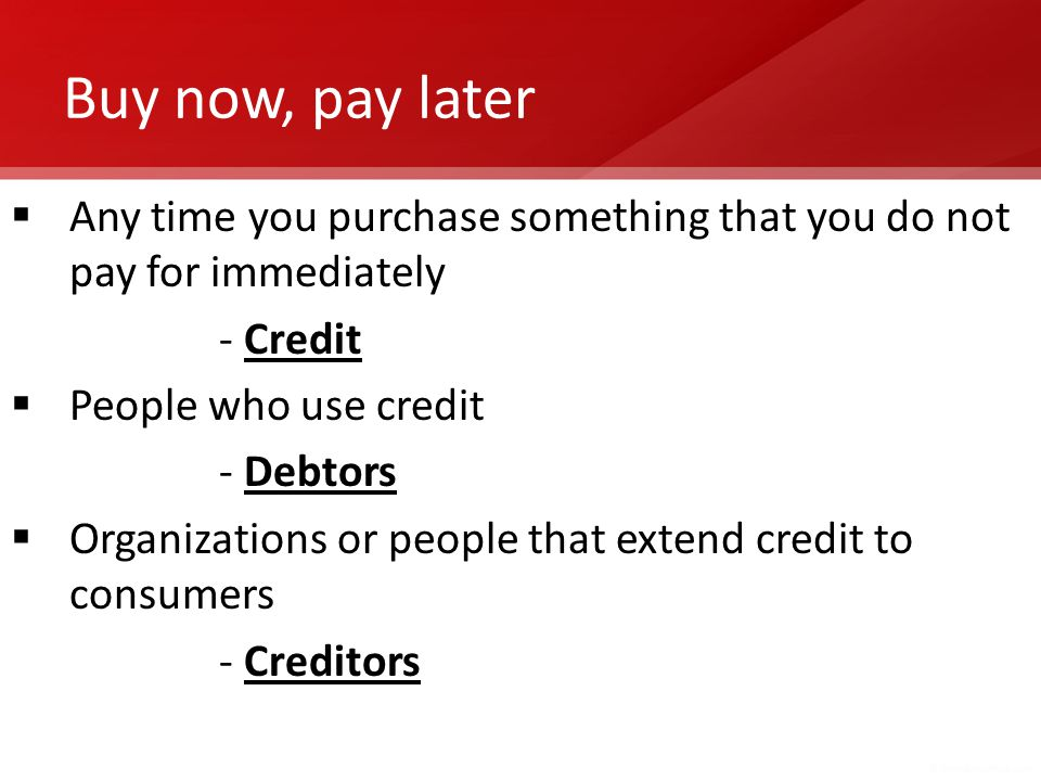 Buy now, pay later Any time you purchase something that you do not pay for immediately. - Credit. People who use credit.