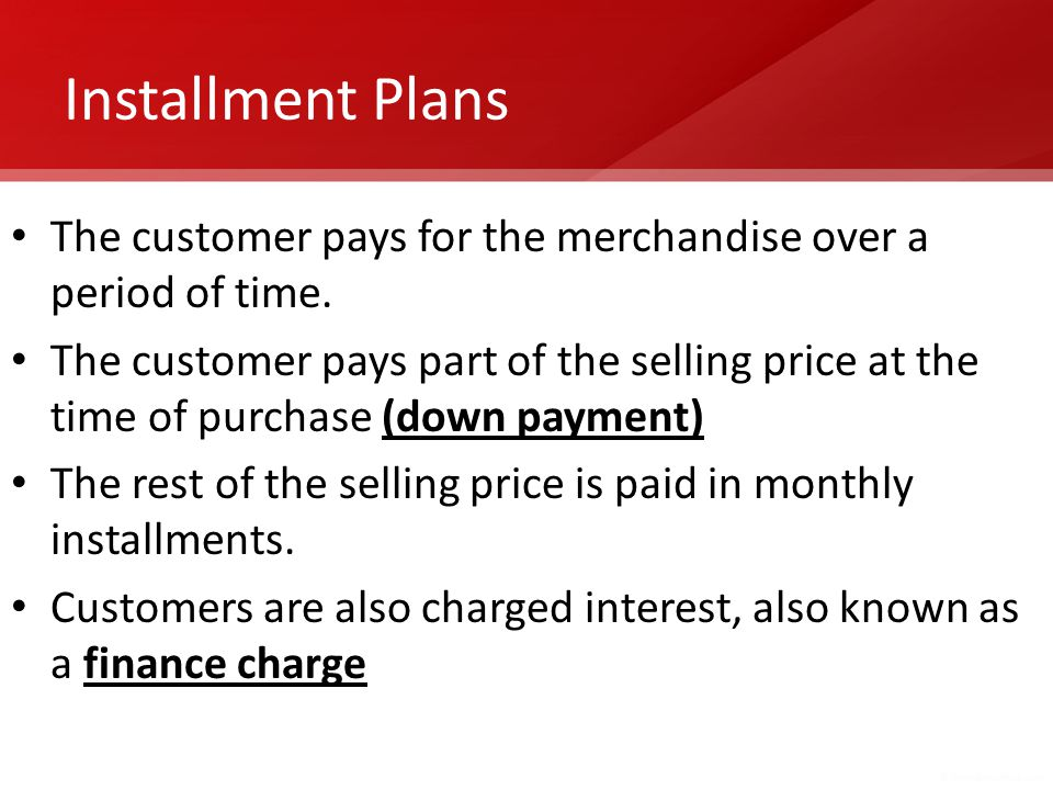Installment Plans The customer pays for the merchandise over a period of time.