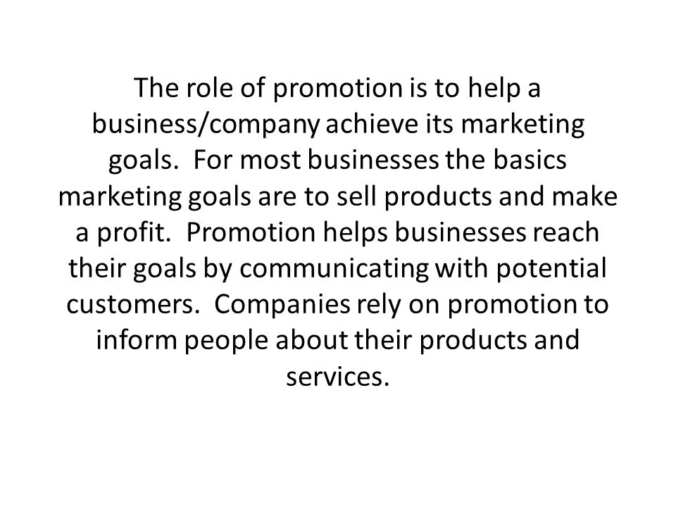 The role of promotion is to help a business/company achieve its marketing goals.