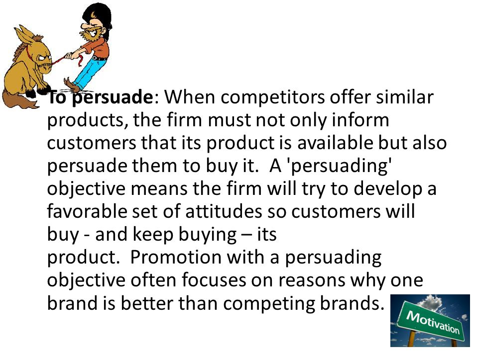 To persuade: When competitors offer similar products, the firm must not only inform customers that its product is available but also persuade them to buy it. A persuading objective means the firm will try to develop a favorable set of attitudes so customers will buy - and keep buying – its product. Promotion with a persuading objective often focuses on reasons why one brand is better than competing brands.