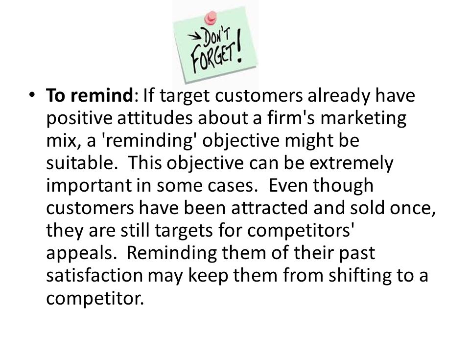 To remind: If target customers already have positive attitudes about a firm s marketing mix, a reminding objective might be suitable. This objective can be extremely important in some cases. Even though customers have been attracted and sold once, they are still targets for competitors appeals. Reminding them of their past satisfaction may keep them from shifting to a competitor.