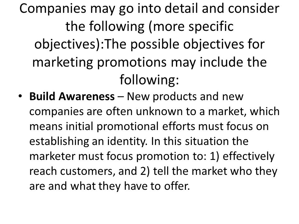 Companies may go into detail and consider the following (more specific objectives):The possible objectives for marketing promotions may include the following: