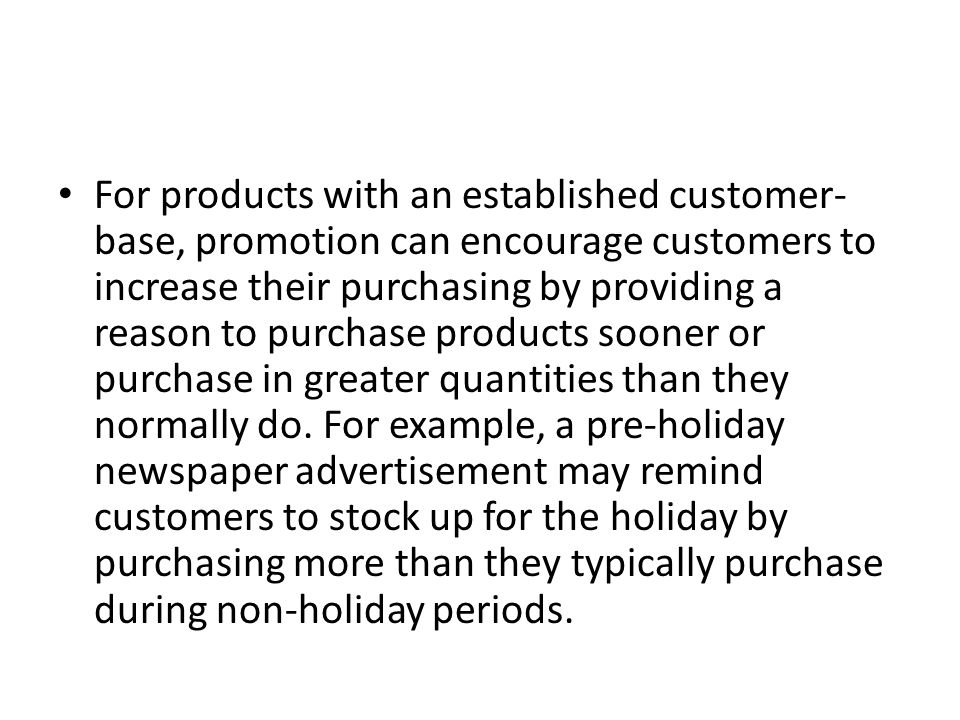 For products with an established customer-base, promotion can encourage customers to increase their purchasing by providing a reason to purchase products sooner or purchase in greater quantities than they normally do.