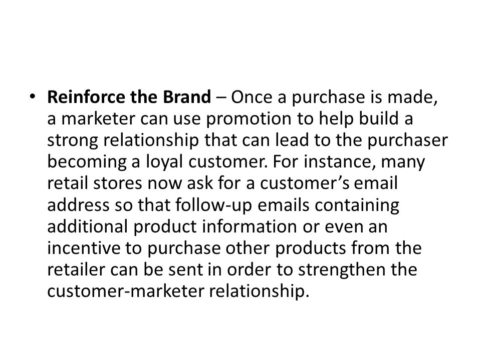 Reinforce the Brand – Once a purchase is made, a marketer can use promotion to help build a strong relationship that can lead to the purchaser becoming a loyal customer.