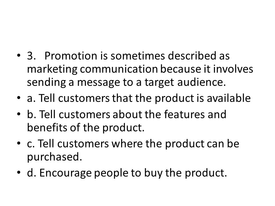3. Promotion is sometimes described as marketing communication because it involves sending a message to a target audience.