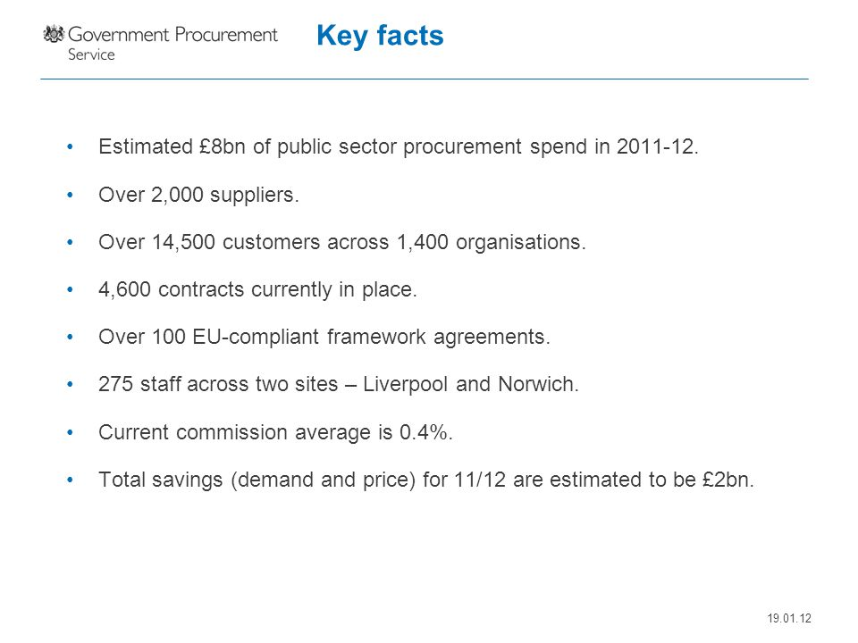 Key facts Estimated £8bn of public sector procurement spend in 2011-12. Over 2,000 suppliers. Over 14,500 customers across 1,400 organisations.