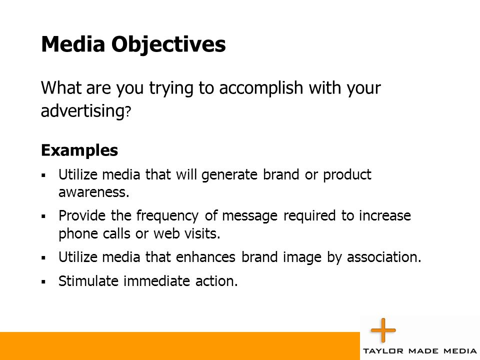 Media Objectives What are you trying to accomplish with your