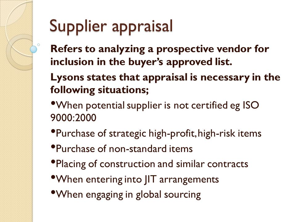 Supplier appraisal Refers to analyzing a prospective vendor for inclusion in the buyer's approved list.