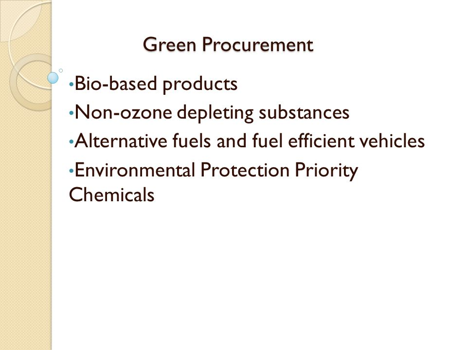 Green Procurement Bio-based products. Non-ozone depleting substances. Alternative fuels and fuel efficient vehicles.