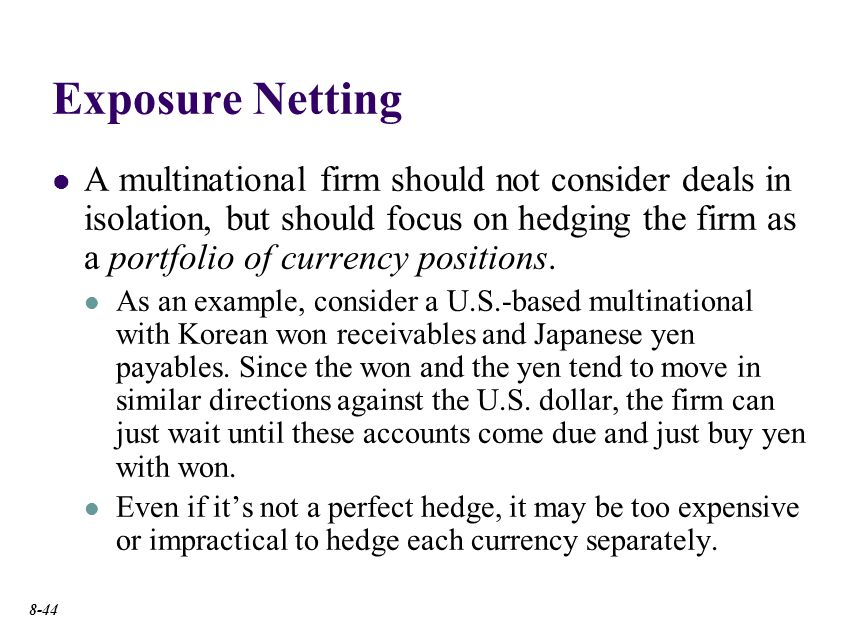 Exposure Netting Many multinational firms use a reinvoice center. Which is a financial subsidiary that nets out the intrafirm transactions.