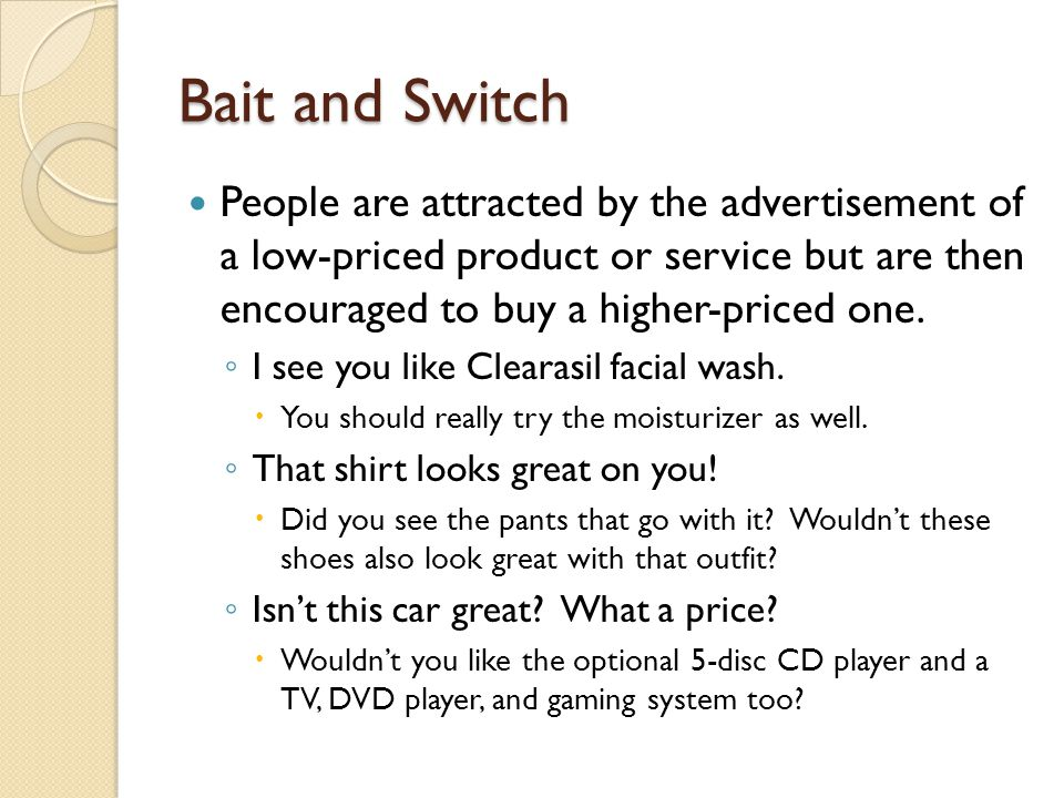 Bait and Switch People are attracted by the advertisement of a low-priced product or service but are then encouraged to buy a higher-priced one.