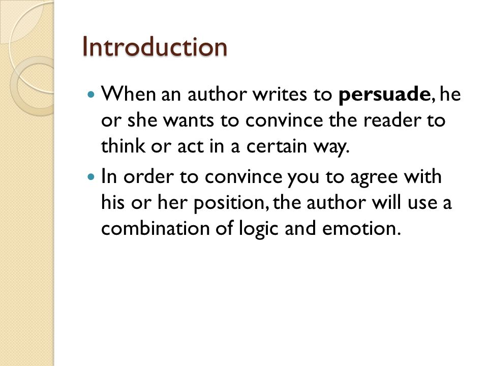 Introduction When an author writes to persuade, he or she wants to convince the reader to think or act in a certain way.