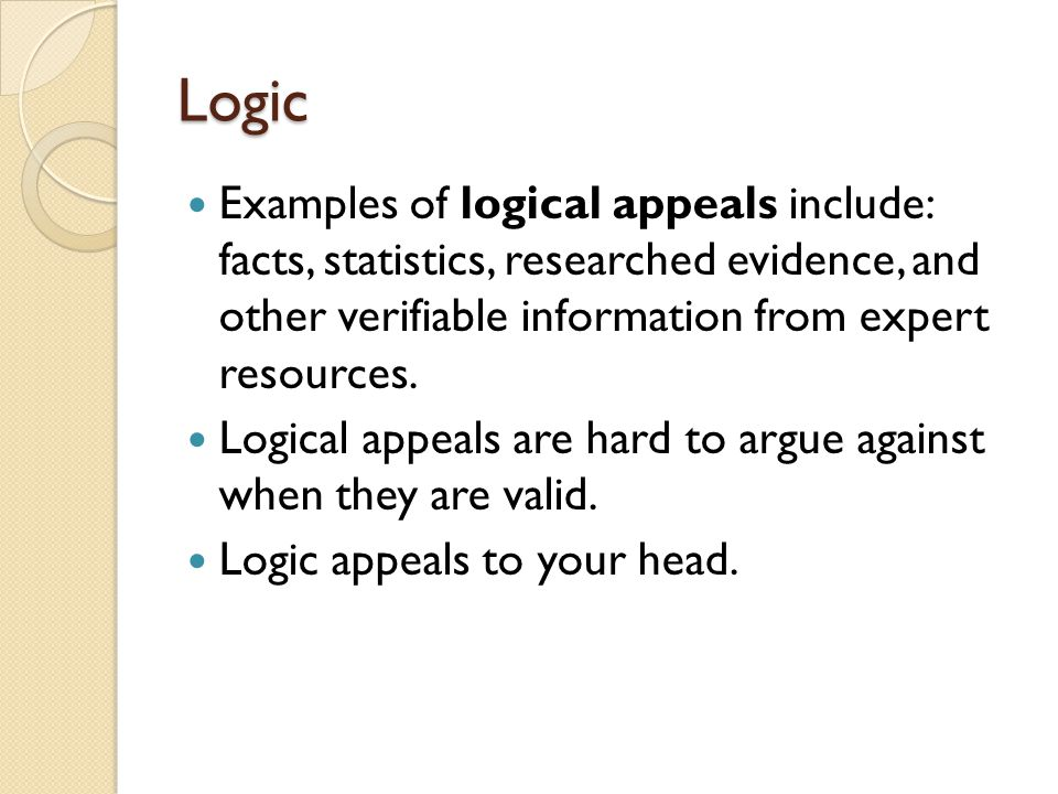 Logic Examples of logical appeals include: facts, statistics, researched evidence, and other verifiable information from expert resources.