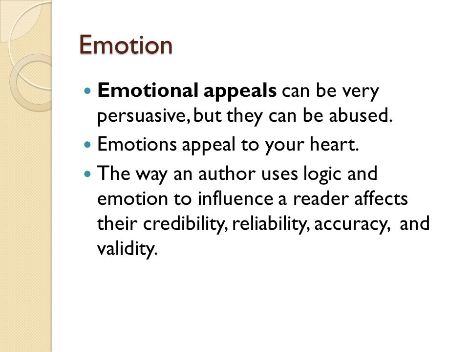 Emotion Emotional appeals can be very persuasive, but they can be abused. Emotions appeal to your heart.