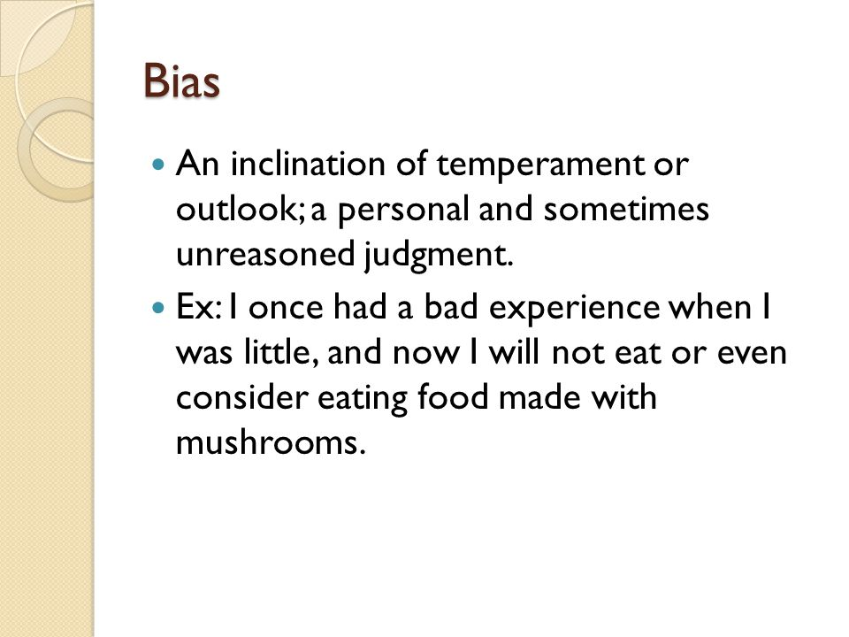 Bias An inclination of temperament or outlook; a personal and sometimes unreasoned judgment.