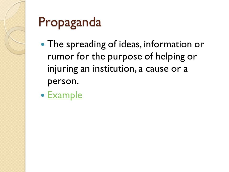 Propaganda The spreading of ideas, information or rumor for the purpose of helping or injuring an institution, a cause or a person.