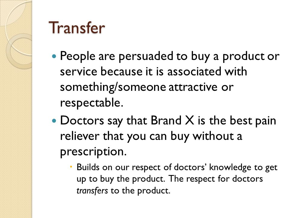 Transfer People are persuaded to buy a product or service because it is associated with something/someone attractive or respectable.