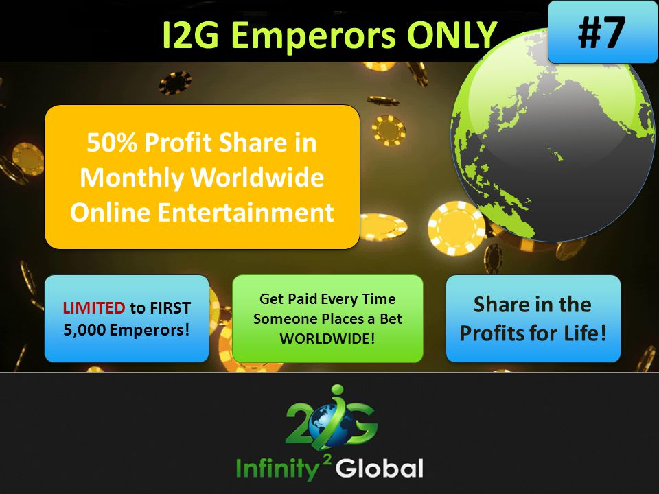 #7 I2G Emperors ONLY. 50% Profit Share in Monthly Worldwide Online Entertainment. LIMITED to FIRST 5,000 Emperors!