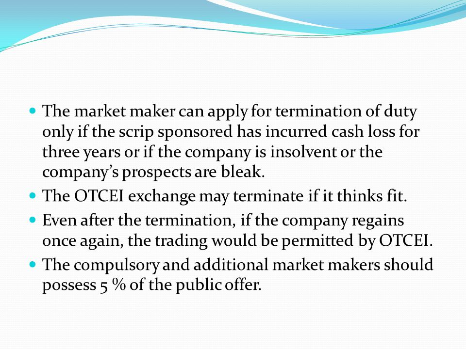 The market maker can apply for termination of duty only if the scrip sponsored has incurred cash loss for three years or if the company is insolvent or the company's prospects are bleak.