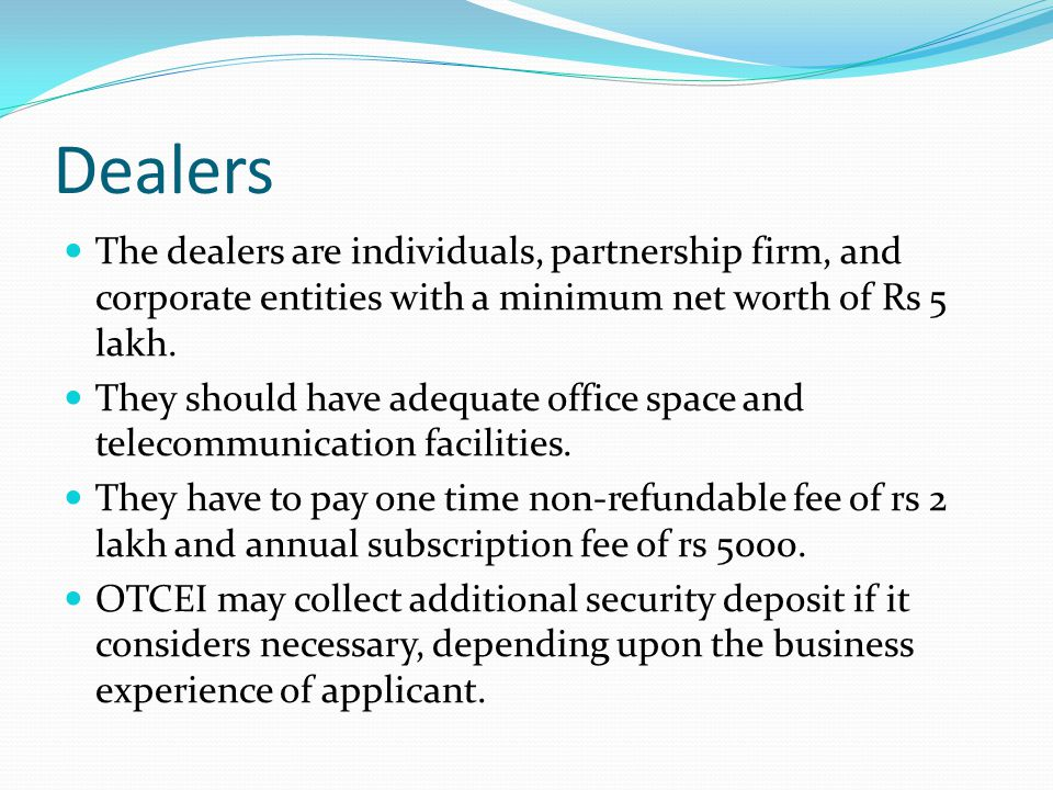 Dealers The dealers are individuals, partnership firm, and corporate entities with a minimum net worth of Rs 5 lakh.