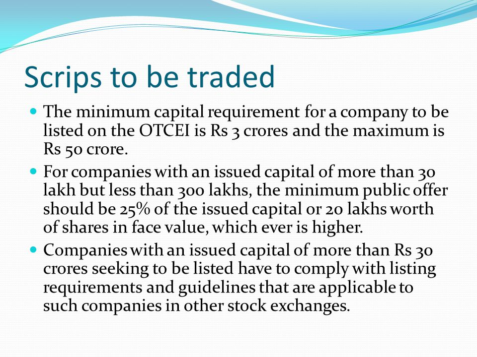 Scrips to be traded The minimum capital requirement for a company to be listed on the OTCEI is Rs 3 crores and the maximum is Rs 50 crore.