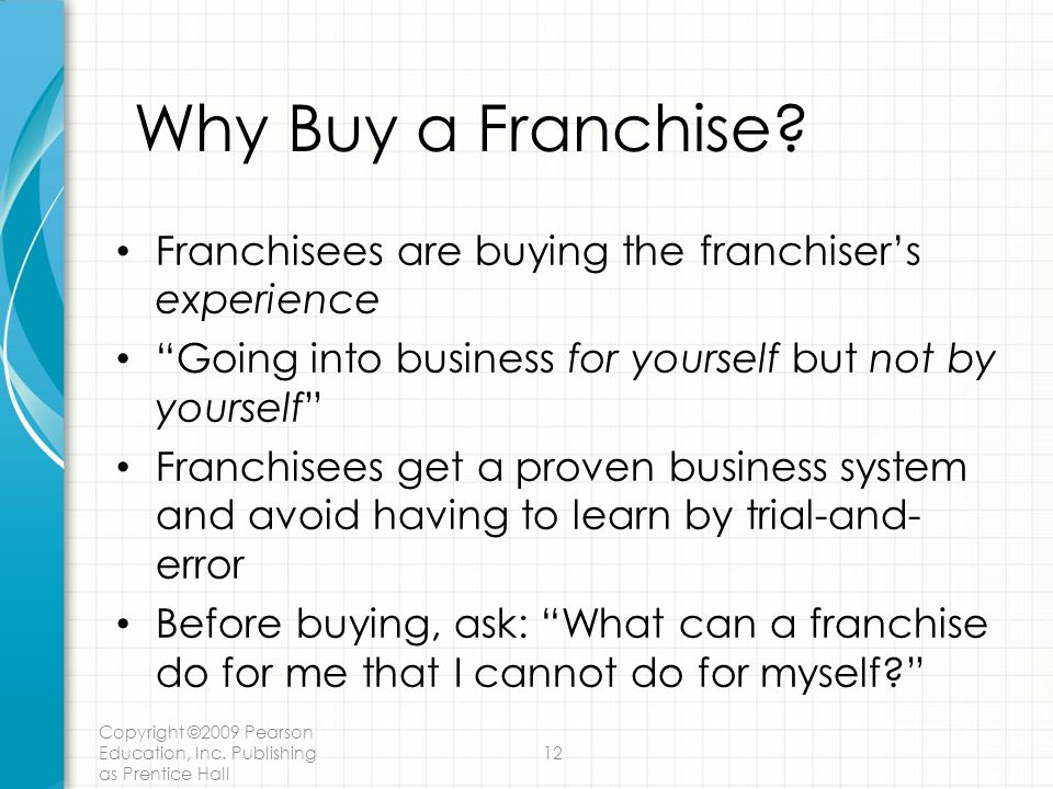Why Buy a Franchise Franchisees are buying the franchiser's experience. Going into business for yourself but not by yourself