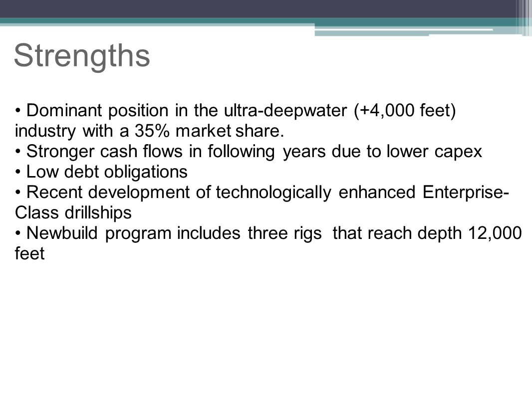Strengths Dominant position in the ultra-deepwater (+4,000 feet) industry with a 35% market share.