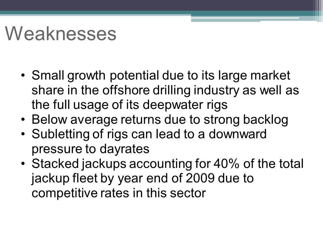 Weaknesses Small growth potential due to its large market share in the offshore drilling industry as well as the full usage of its deepwater rigs.