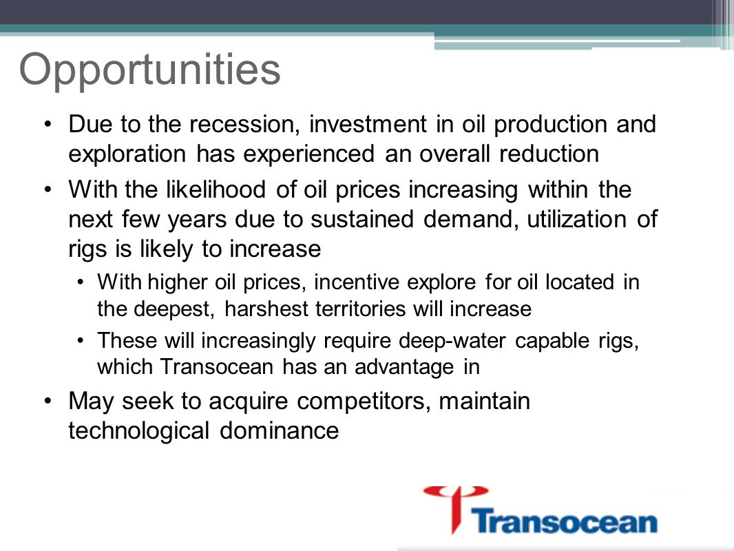 Opportunities Due to the recession, investment in oil production and exploration has experienced an overall reduction.