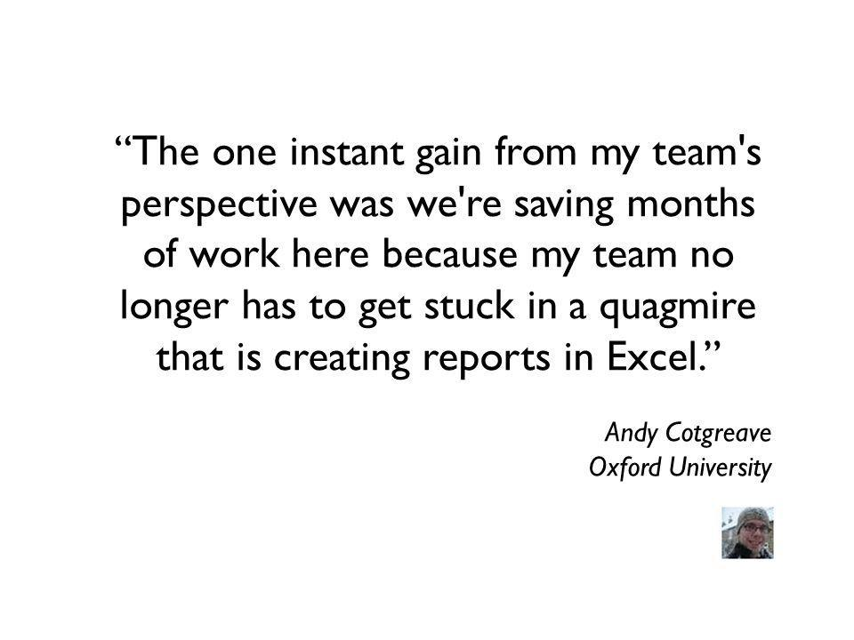 The one instant gain from my team s perspective was we re saving months of work here because my team no longer has to get stuck in a quagmire that is creating reports in Excel.