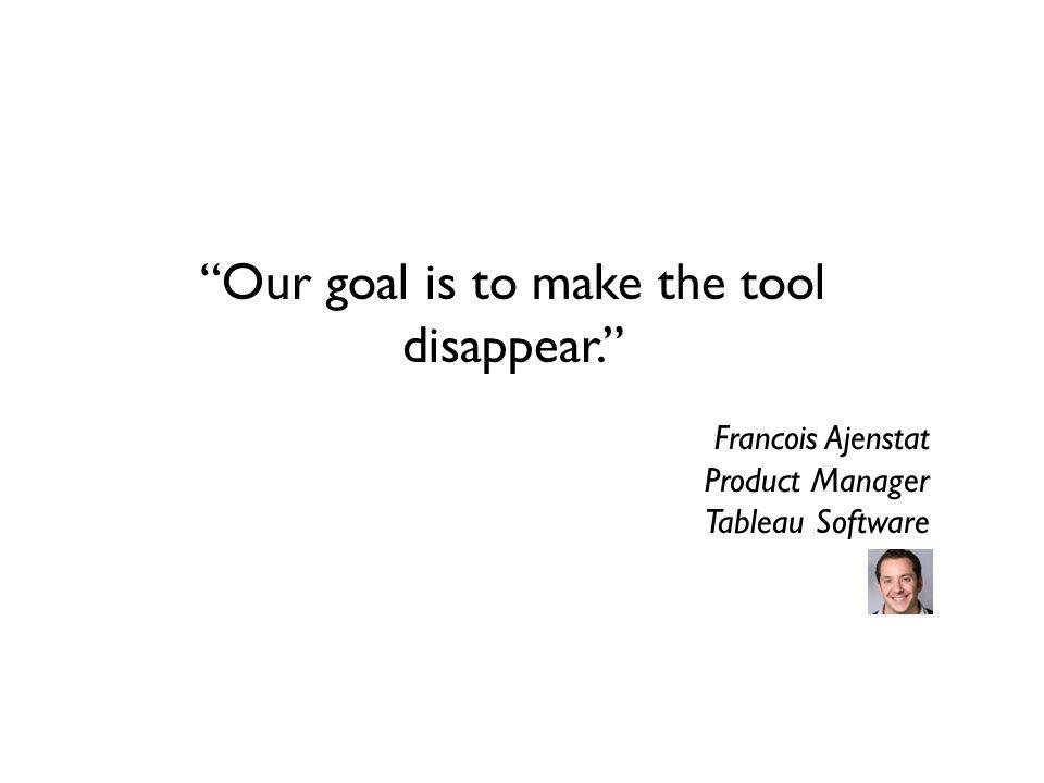 Our goal is to make the tool disappear.
