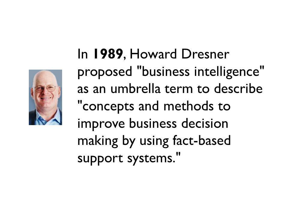 In 1989, Howard Dresner proposed business intelligence as an umbrella term to describe concepts and methods to improve business decision making by using fact-based support systems.