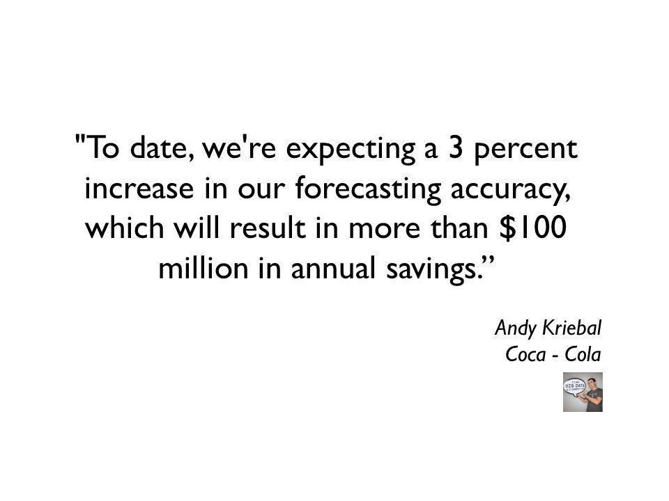 To date, we re expecting a 3 percent increase in our forecasting accuracy, which will result in more than $100 million in annual savings.