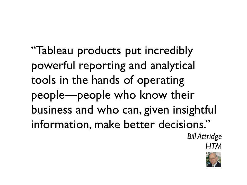 Tableau products put incredibly powerful reporting and analytical tools in the hands of operating people—people who know their business and who can, given insightful information, make better decisions.