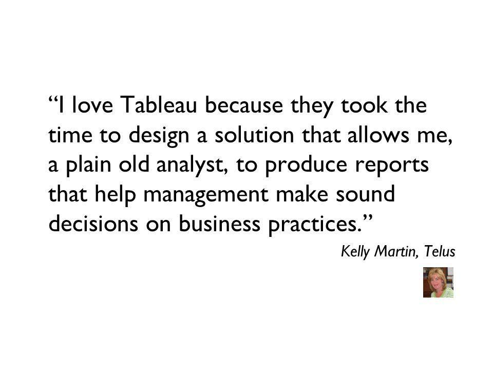 I love Tableau because they took the time to design a solution that allows me, a plain old analyst, to produce reports that help management make sound decisions on business practices.