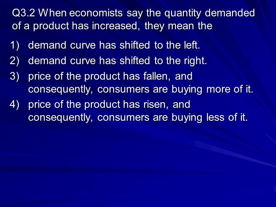 Q3.2 When economists say the quantity demanded of a product has increased, they mean the
