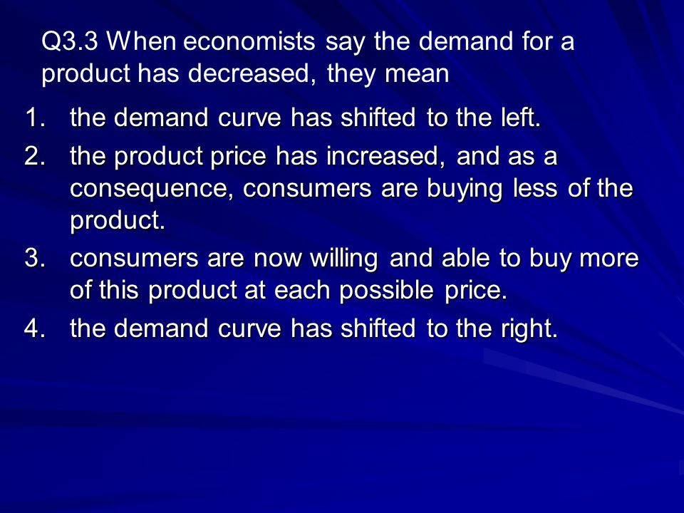 Q3.3 When economists say the demand for a product has decreased, they mean