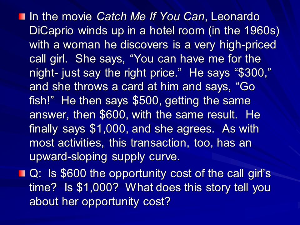 In the movie Catch Me If You Can, Leonardo DiCaprio winds up in a hotel room (in the 1960s) with a woman he discovers is a very high-priced call girl. She says, You can have me for the night- just say the right price. He says $300, and she throws a card at him and says, Go fish! He then says $500, getting the same answer, then $600, with the same result. He finally says $1,000, and she agrees. As with most activities, this transaction, too, has an upward-sloping supply curve.