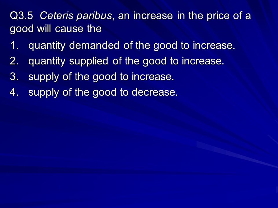 Q3.5 Ceteris paribus, an increase in the price of a good will cause the