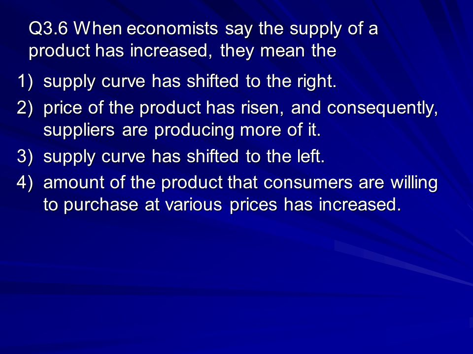 Q3.6 When economists say the supply of a product has increased, they mean the