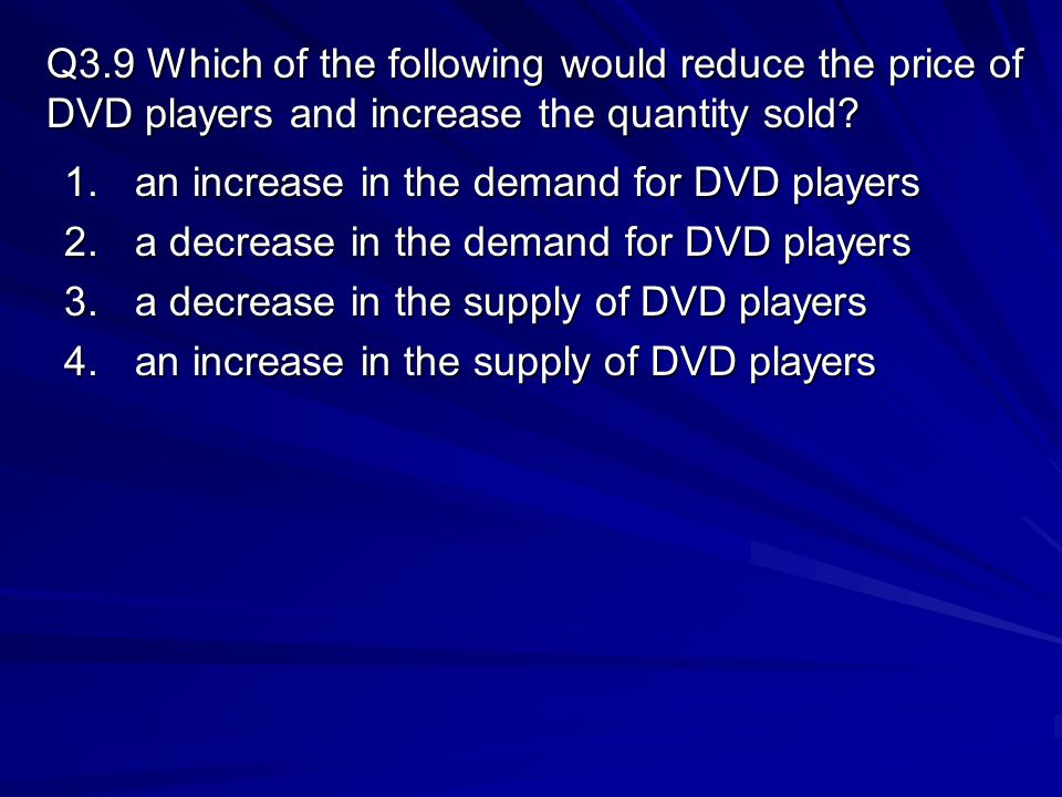 Q3.9 Which of the following would reduce the price of DVD players and increase the quantity sold