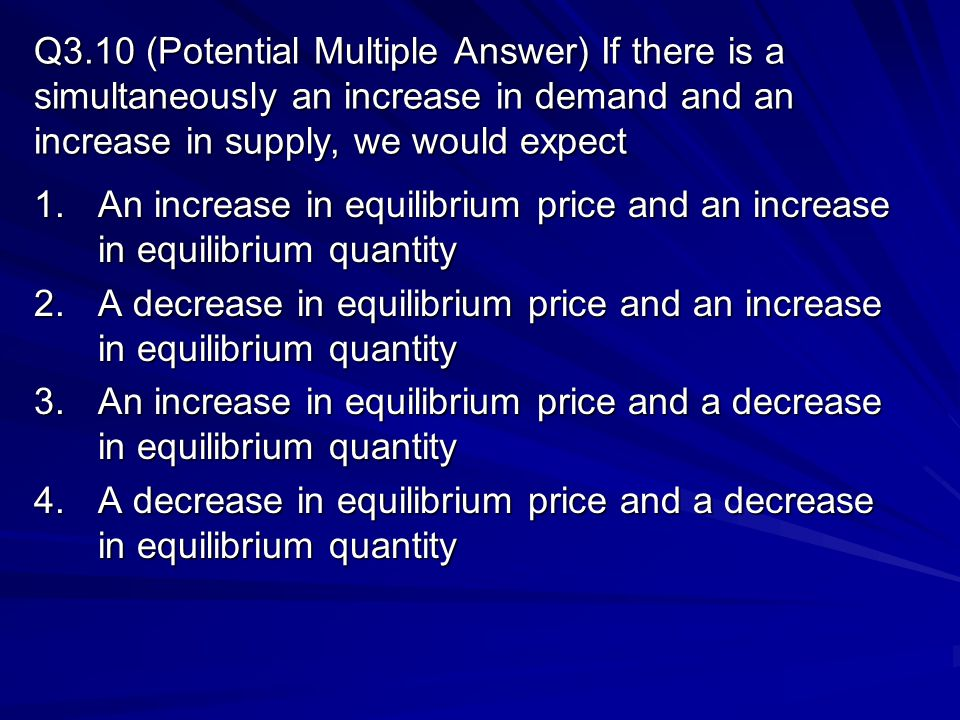 Q3.10 (Potential Multiple Answer) If there is a simultaneously an increase in demand and an increase in supply, we would expect
