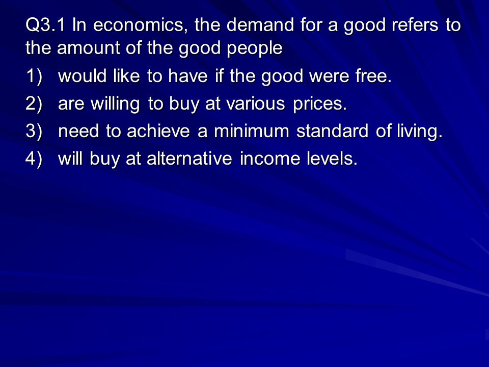 Q3.1 In economics, the demand for a good refers to the amount of the good people