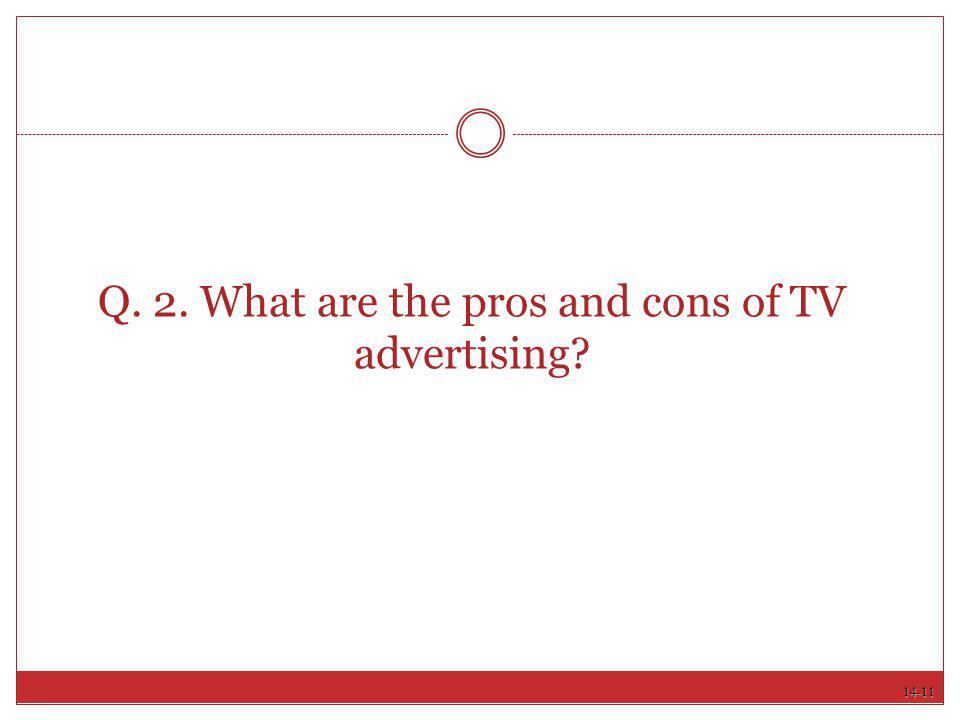 Q. 2. What are the pros and cons of TV advertising