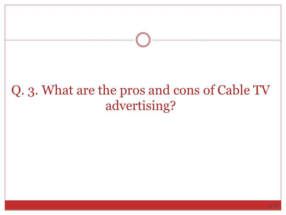 Q. 3. What are the pros and cons of Cable TV advertising