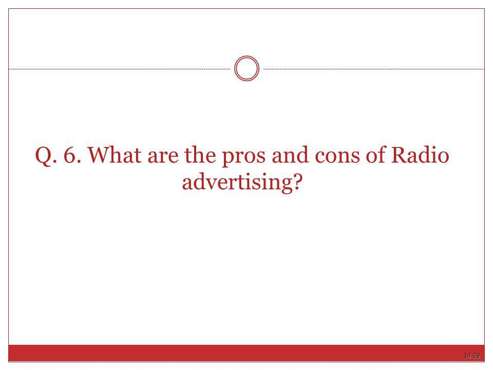 Q. 6. What are the pros and cons of Radio advertising