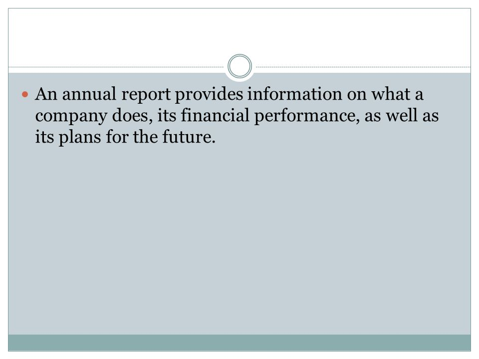 An annual report provides information on what a company does, its financial performance, as well as its plans for the future.