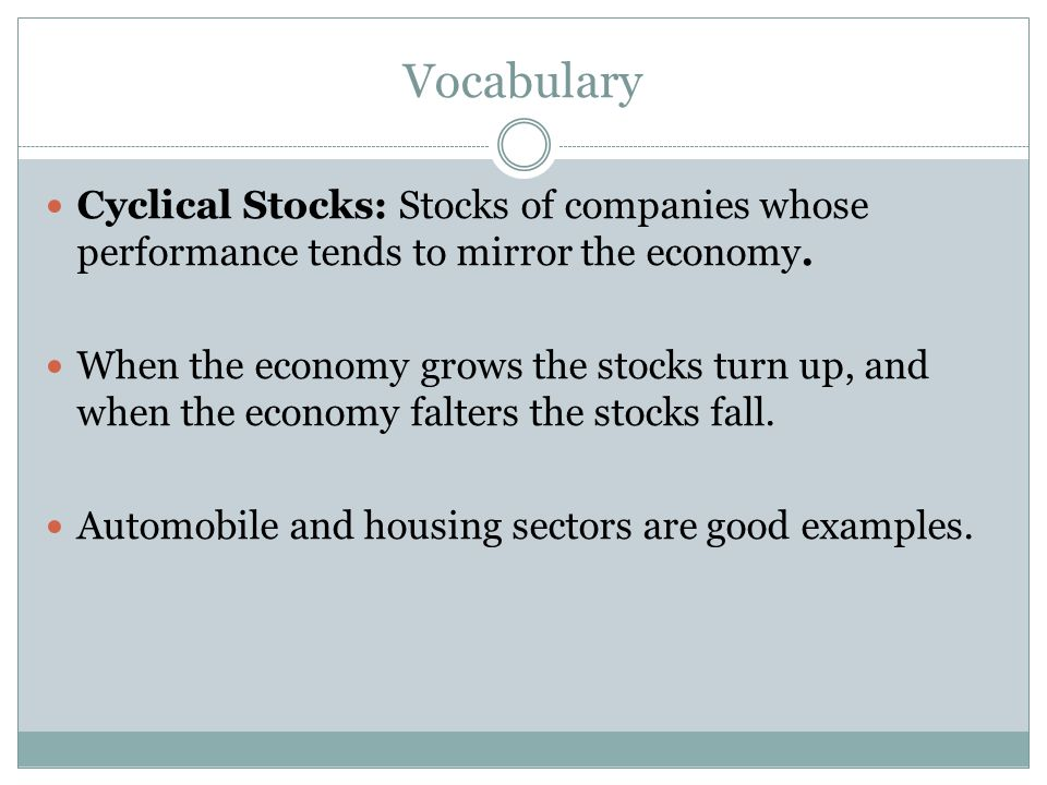 Vocabulary Cyclical Stocks: Stocks of companies whose performance tends to mirror the economy.